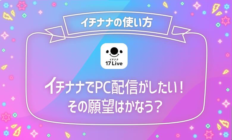 17live(イチナナライブ) pcから配信 pc配信
