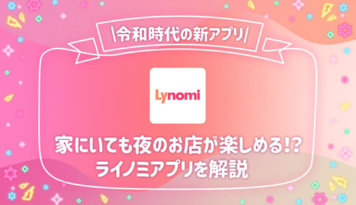 Lynomi(ライノミ)とは?令和時代の配信アプリ!家にいても夜のお店が楽しめる